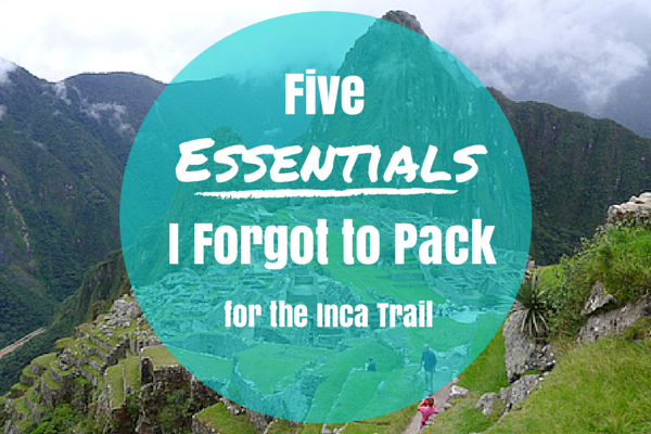 5 Essentials I Forgot to Pack for the Inca Trail